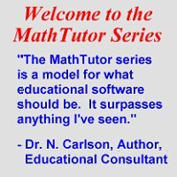 Welcome to the Mathtutor Series - 'The Mathtutor Series is a model for what educational software should be. It surpasses anything I've seen.' - Dr. N. Carlson, Author, Educational Consultant
